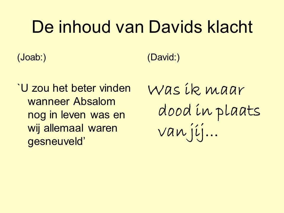 De inhoud van Davids klacht (Joab:) `U zou het beter vinden wanneer Absalom nog in leven was en wij allemaal waren gesneuveld' (David:) Was ik maar do
