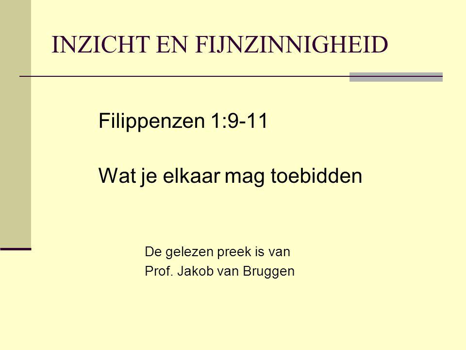 INZICHT EN FIJNZINNIGHEID Filippenzen 1:9-11 Wat je elkaar mag toebidden De gelezen preek is van Prof. Jakob van Bruggen