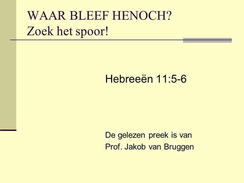 WAAR BLEEF HENOCH? Zoek het spoor! Hebreeën 11:5-6 De gelezen preek is van Prof. Jakob van Bruggen