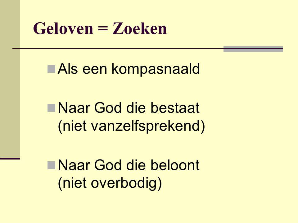 Geloven = Zoeken Als een kompasnaald Naar God die bestaat (niet vanzelfsprekend) Naar God die beloont (niet overbodig)