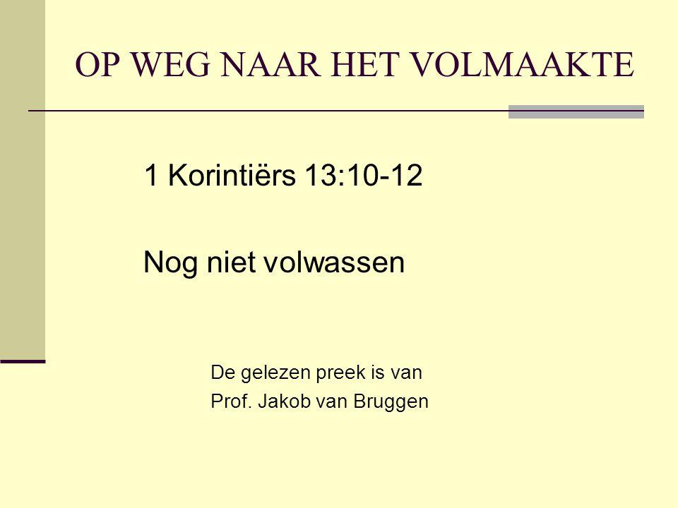 OP WEG NAAR HET VOLMAAKTE 1 Korintiërs 13:10-12 Nog niet volwassen De gelezen preek is van Prof. Jakob van Bruggen