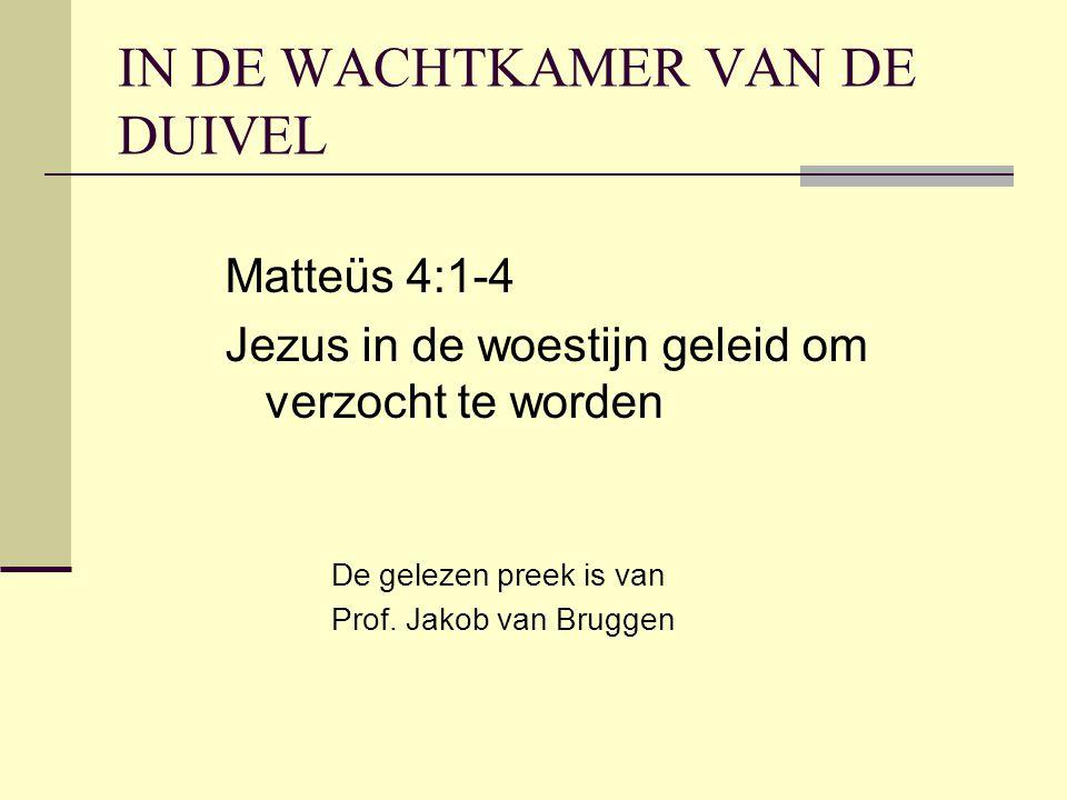 IN DE WACHTKAMER VAN DE DUIVEL Matteüs 4:1-4 Jezus in de woestijn geleid om verzocht te worden De gelezen preek is van Prof.