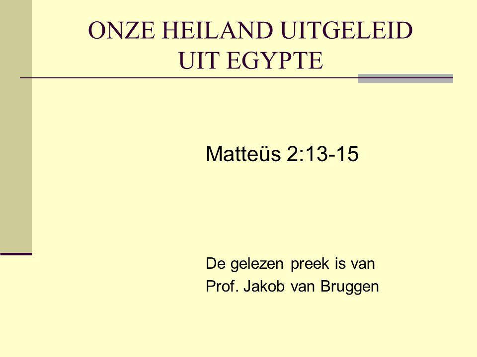 ONZE HEILAND UITGELEID UIT EGYPTE Matteüs 2:13-15 De gelezen preek is van Prof. Jakob van Bruggen