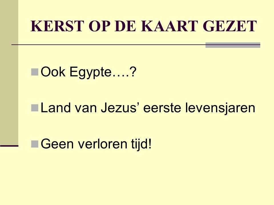 KERST OP DE KAART GEZET Ook Egypte….? Land van Jezus' eerste levensjaren Geen verloren tijd!