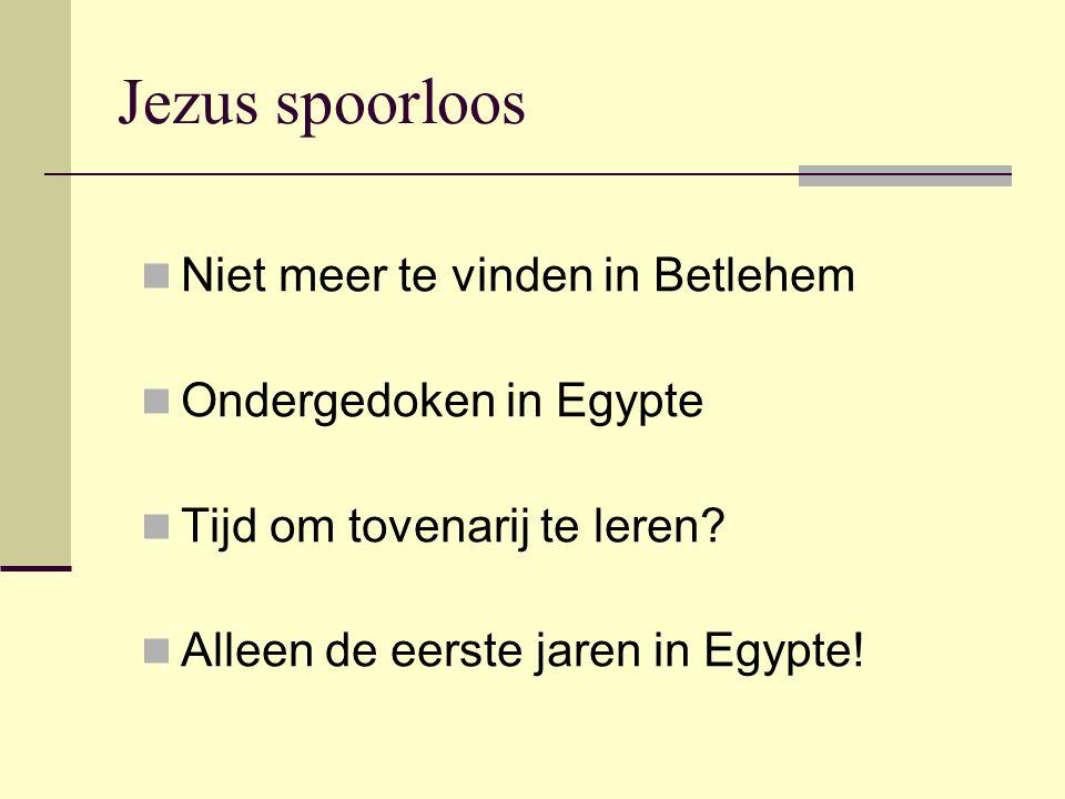 Jezus spoorloos Niet meer te vinden in Betlehem Ondergedoken in Egypte Tijd om tovenarij te leren? Alleen de eerste jaren in Egypte!