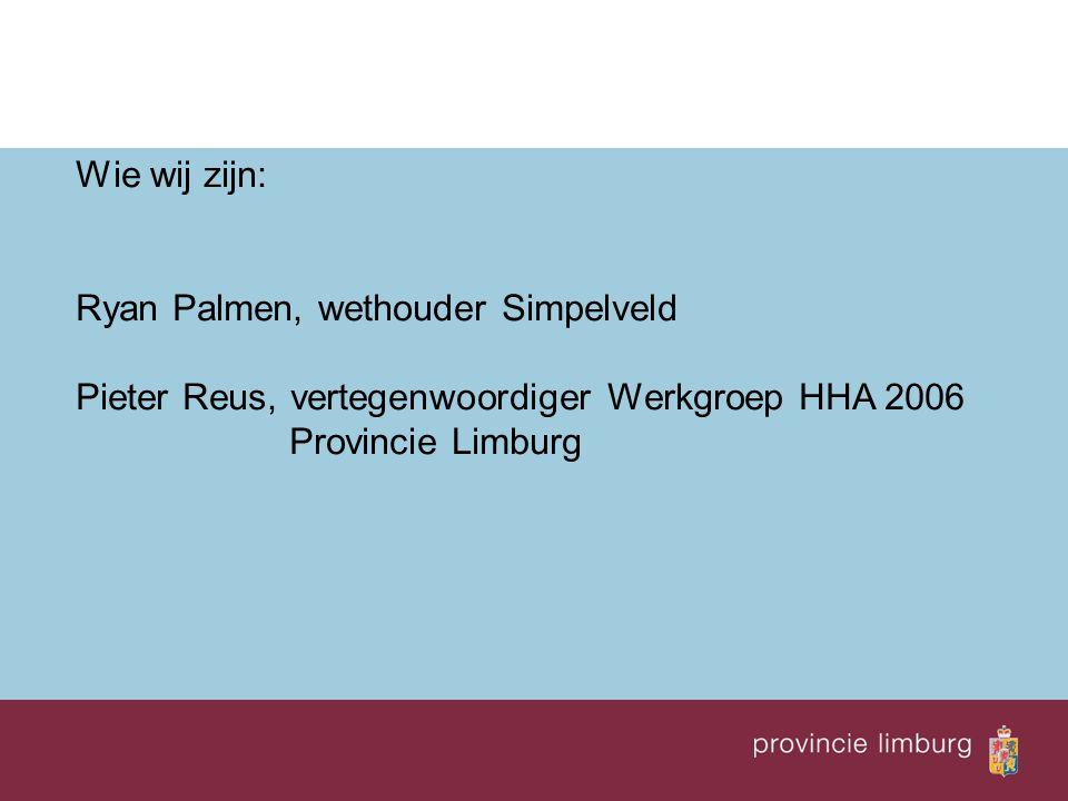Wie wij zijn: Ryan Palmen, wethouder Simpelveld Pieter Reus, vertegenwoordiger Werkgroep HHA 2006 Provincie Limburg
