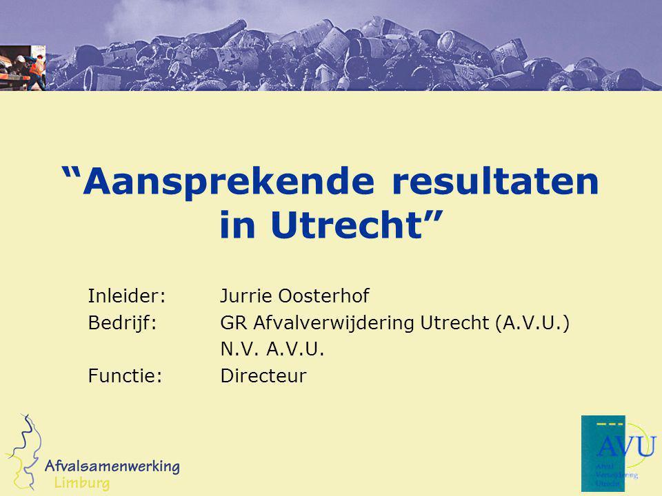"""""""Aansprekende resultaten in Utrecht"""" Inleider:Jurrie Oosterhof Bedrijf:GR Afvalverwijdering Utrecht (A.V.U.) N.V. A.V.U. Functie:Directeur"""
