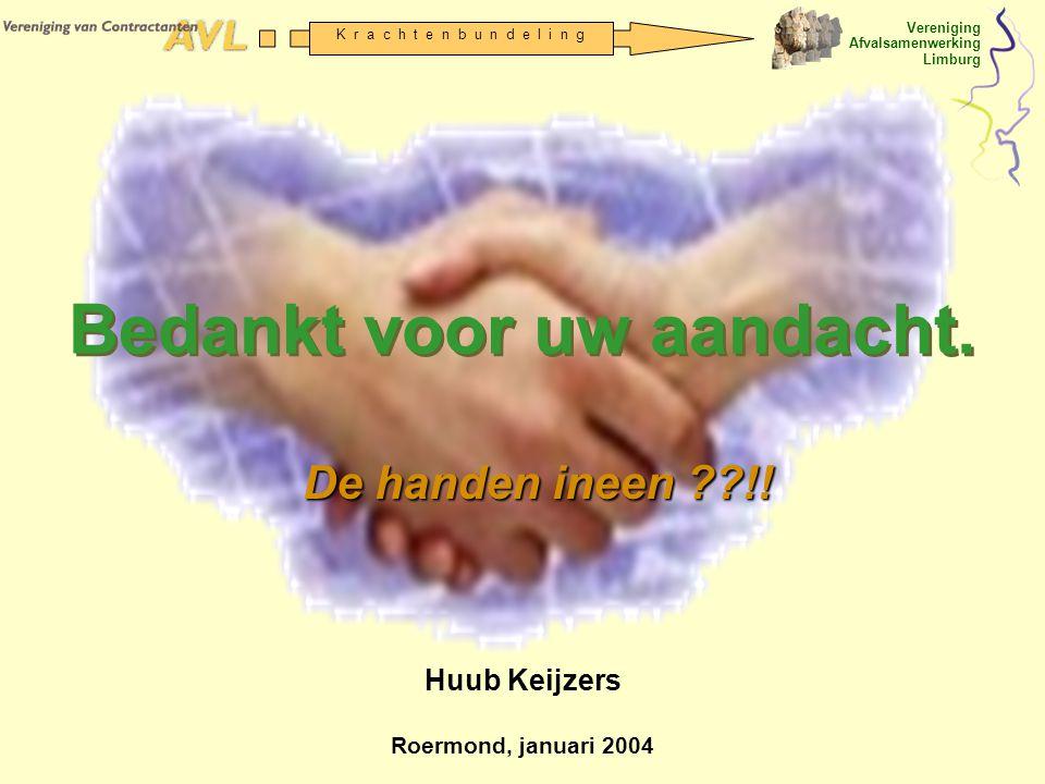 Vereniging Afvalsamenwerking Limburg K r a c h t e n b u n d e l i n g Bedankt voor uw aandacht. Huub Keijzers Roermond, januari 2004 De handen ineen