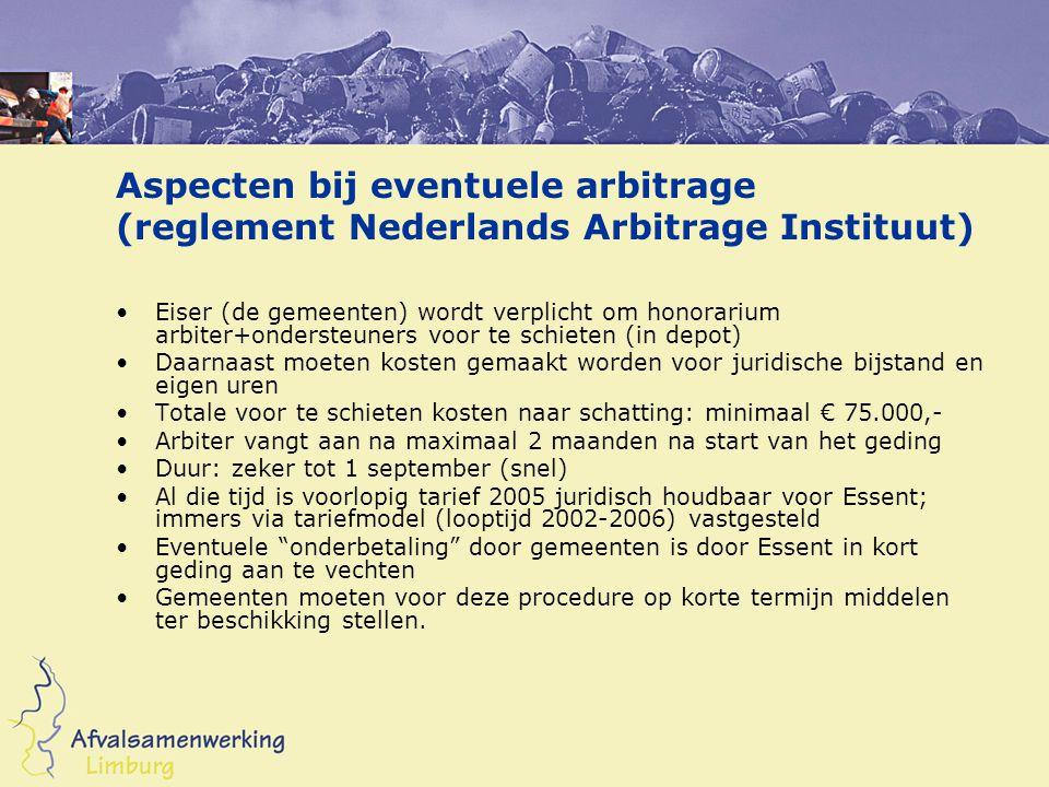 Aspecten bij eventuele arbitrage (reglement Nederlands Arbitrage Instituut) Eiser (de gemeenten) wordt verplicht om honorarium arbiter+ondersteuners voor te schieten (in depot) Daarnaast moeten kosten gemaakt worden voor juridische bijstand en eigen uren Totale voor te schieten kosten naar schatting: minimaal € 75.000,- Arbiter vangt aan na maximaal 2 maanden na start van het geding Duur: zeker tot 1 september (snel) Al die tijd is voorlopig tarief 2005 juridisch houdbaar voor Essent; immers via tariefmodel (looptijd 2002-2006) vastgesteld Eventuele onderbetaling door gemeenten is door Essent in kort geding aan te vechten Gemeenten moeten voor deze procedure op korte termijn middelen ter beschikking stellen.