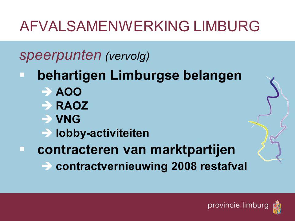 speerpunten (vervolg)  behartigen Limburgse belangen èAOO èRAOZ èVNG èlobby-activiteiten  contracteren van marktpartijen ècontractvernieuwing 2008 restafval AFVALSAMENWERKING LIMBURG