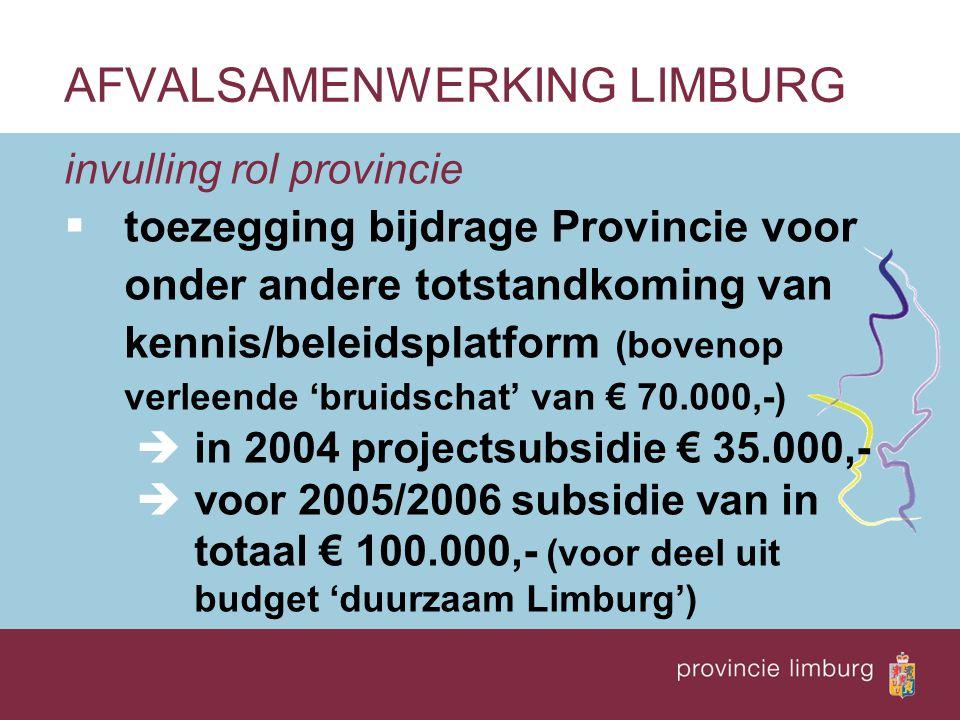 invulling rol provincie  toezegging bijdrage Provincie voor onder andere totstandkoming van kennis/beleidsplatform (bovenop verleende 'bruidschat' van € 70.000,-) èin 2004 projectsubsidie € 35.000,- èvoor 2005/2006 subsidie van in totaal € 100.000,- (voor deel uit budget 'duurzaam Limburg') AFVALSAMENWERKING LIMBURG
