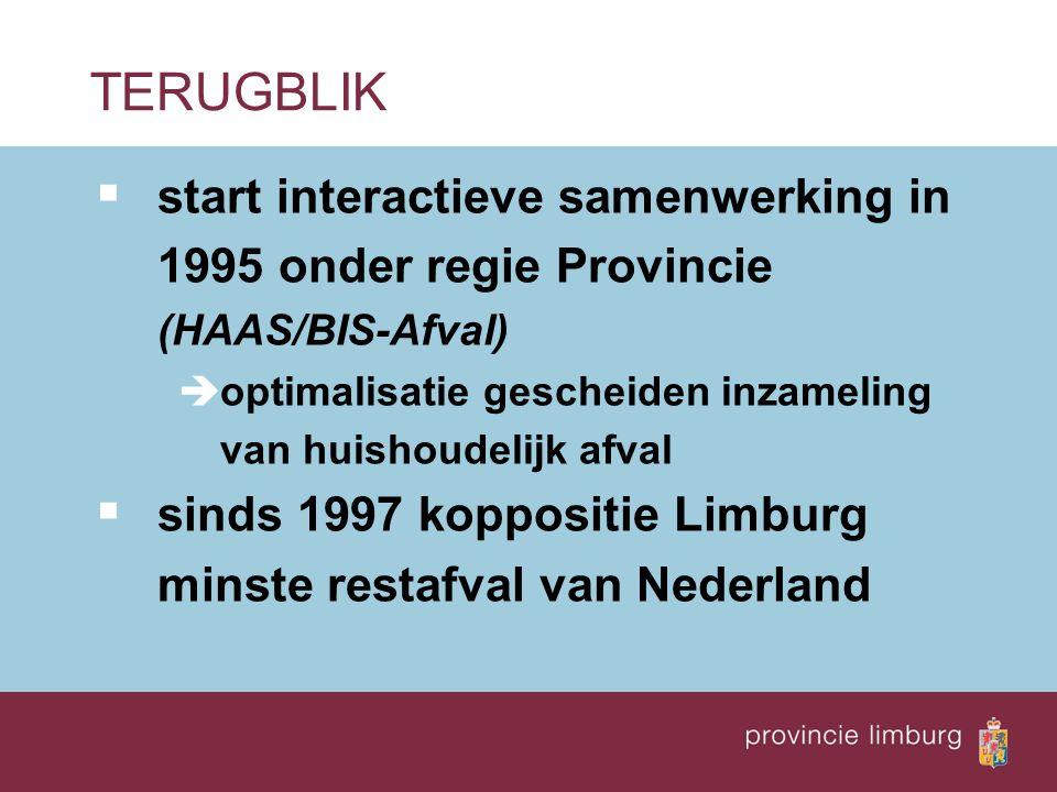  start interactieve samenwerking in 1995 onder regie Provincie (HAAS/BIS-Afval) èoptimalisatie gescheiden inzameling van huishoudelijk afval  sinds 1997 koppositie Limburg minste restafval van Nederland TERUGBLIK