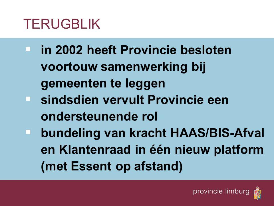  in 2002 heeft Provincie besloten voortouw samenwerking bij gemeenten te leggen  sindsdien vervult Provincie een ondersteunende rol  bundeling van kracht HAAS/BIS-Afval en Klantenraad in één nieuw platform (met Essent op afstand) TERUGBLIK