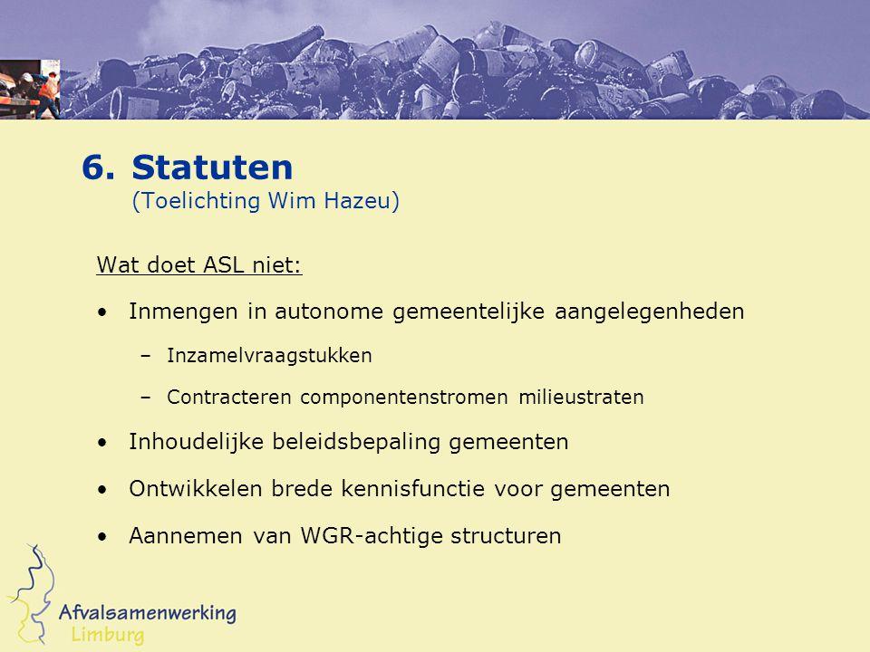 6.Statuten Wat doet ASL wel (zie begroting 2005 – 2009): Coördinatie marktbenadering (GHA, HRA en GFT) Belangenbehartiging Kennisbundeling en communicatie op terrein afvalverwerking –In relatie tot marktverkenning –Blijvend draagvlak gemeenten
