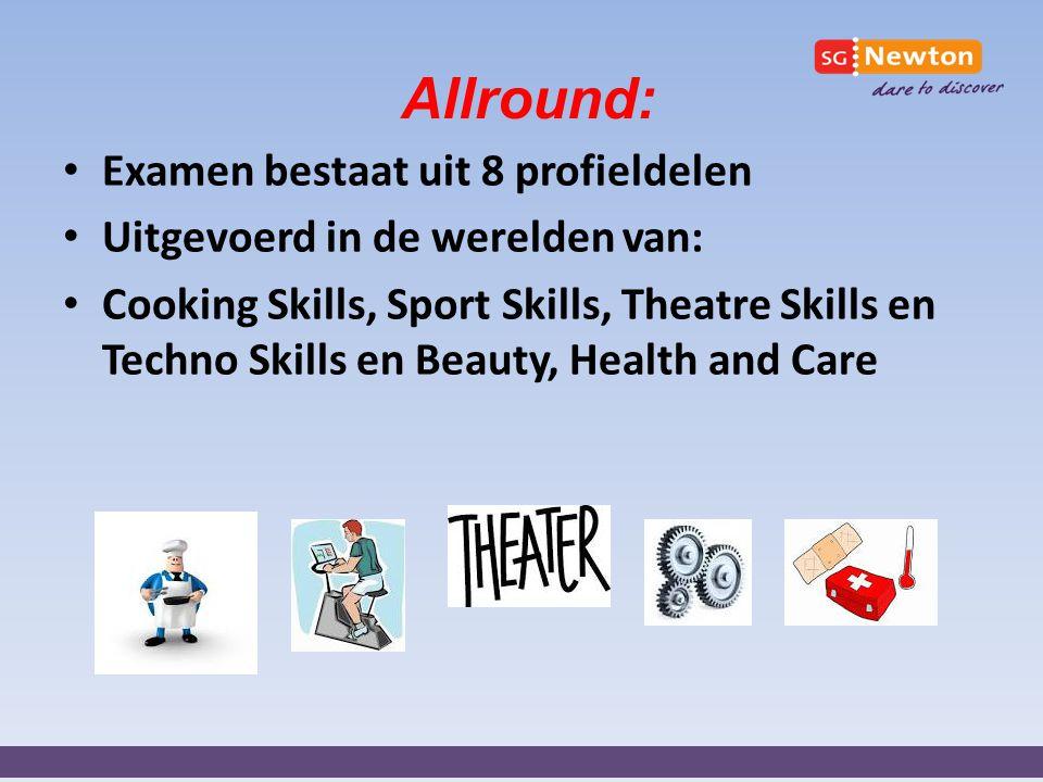 Allround: Examen bestaat uit 8 profieldelen Uitgevoerd in de werelden van: Cooking Skills, Sport Skills, Theatre Skills en Techno Skills en Beauty, He