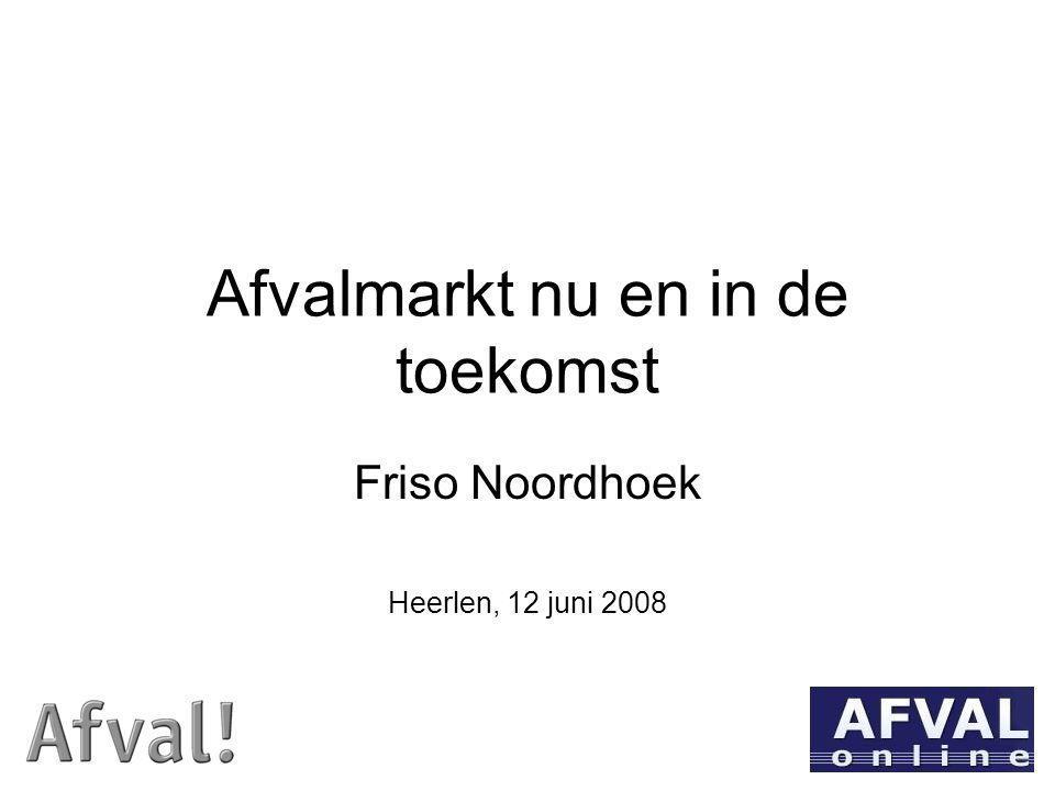 Afvalmarkt nu en in de toekomst Friso Noordhoek Heerlen, 12 juni 2008