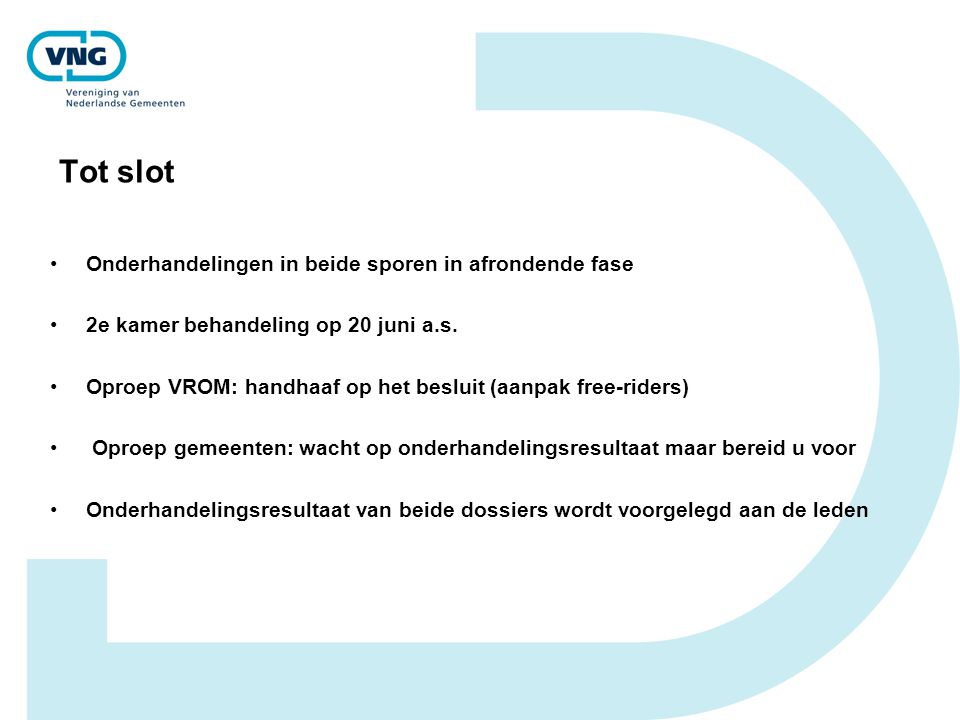 Tot slot Onderhandelingen in beide sporen in afrondende fase 2e kamer behandeling op 20 juni a.s. Oproep VROM: handhaaf op het besluit (aanpak free-ri