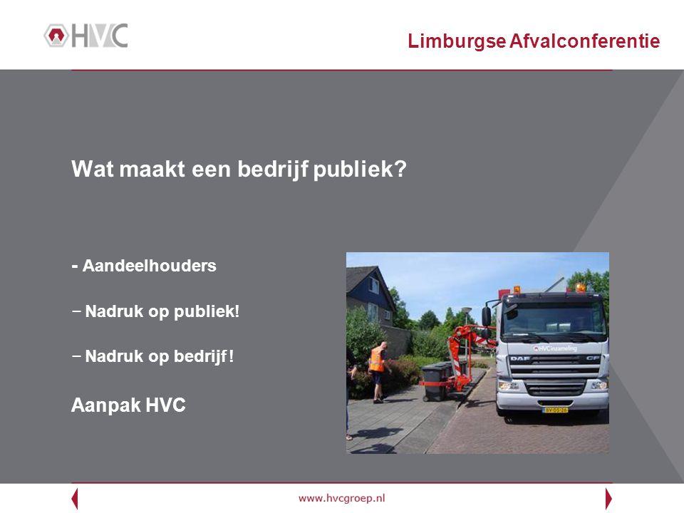 Introductie HVC – Afvalnutsbedrijf van en voor overheden – Eigendom van 56 aandeelhoudende gemeenten uit Noord-Holland, Zuid-Holland, Flevoland en Friesland en 5 waterschappen – Gezamenlijke regie over gehele afvalketen – Hoogst mogelijke milieurendement tegen laagst mogelijke kosten – Publieke inzet noodzaak innovaties voor duurzame ontwikkeling – Preventie door voorlichting en educatie groep 8 (10.000 bezoekers in 2009) – Corporate governance sluit aan bij publiek bedrijf Limburgse Afvalconferentie