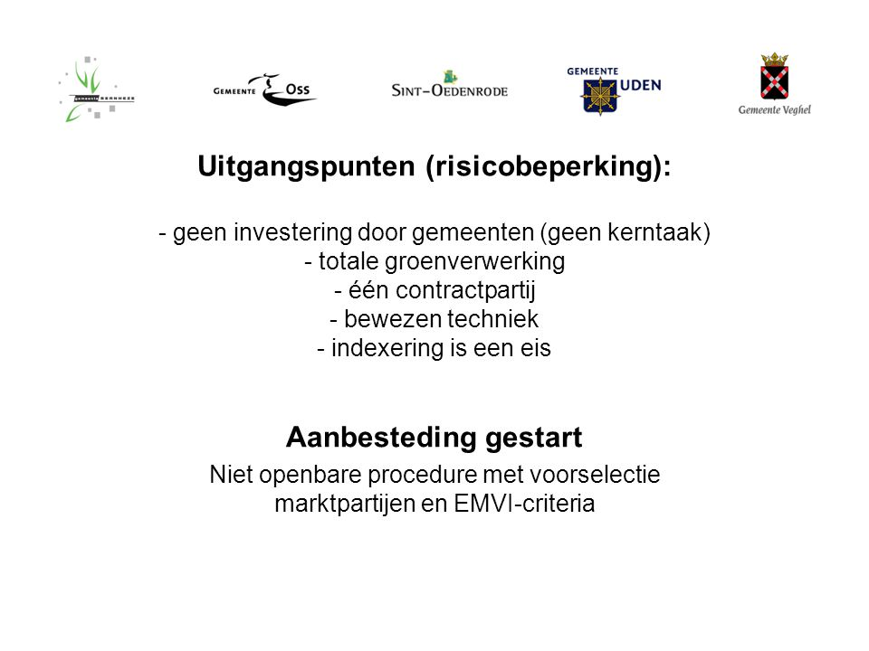 18 maart 2010 Uitgangspunten (risicobeperking): - geen investering door gemeenten (geen kerntaak) - totale groenverwerking - één contractpartij - bewezen techniek - indexering is een eis Aanbesteding gestart Niet openbare procedure met voorselectie marktpartijen en EMVI-criteria