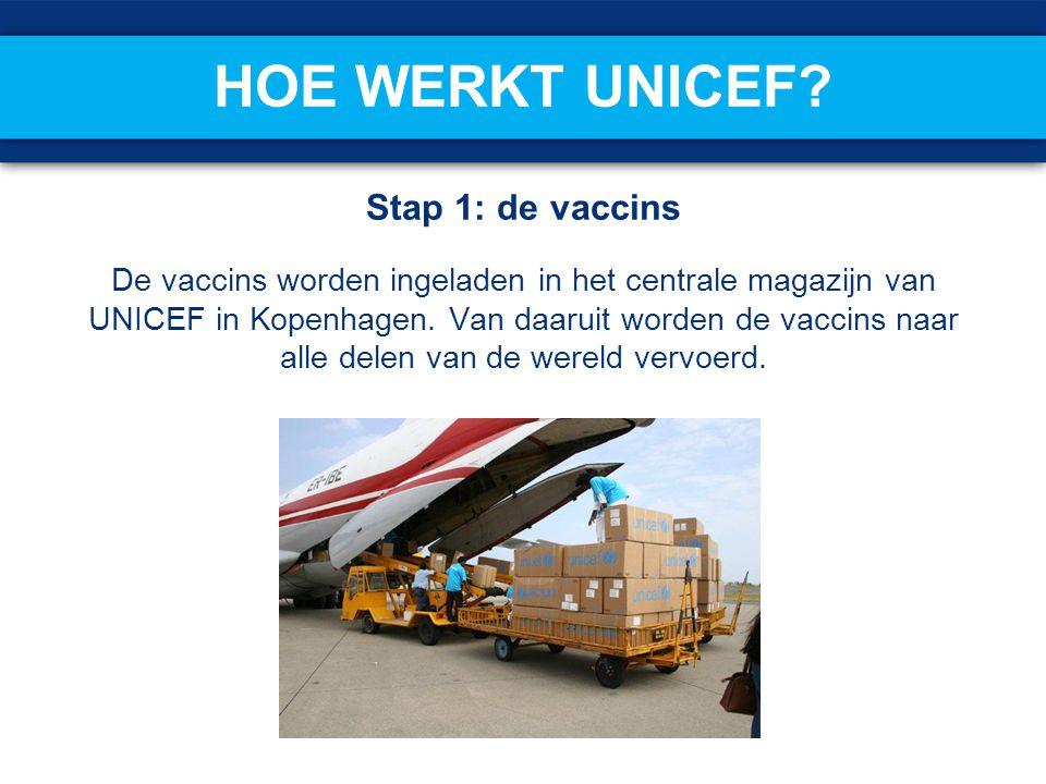 HOE WERKT UNICEF? Stap 1: de vaccins De vaccins worden ingeladen in het centrale magazijn van UNICEF in Kopenhagen. Van daaruit worden de vaccins naar