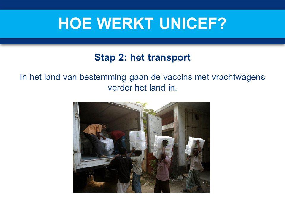 Stap 2: het transport In het land van bestemming gaan de vaccins met vrachtwagens verder het land in. HOE WERKT UNICEF?