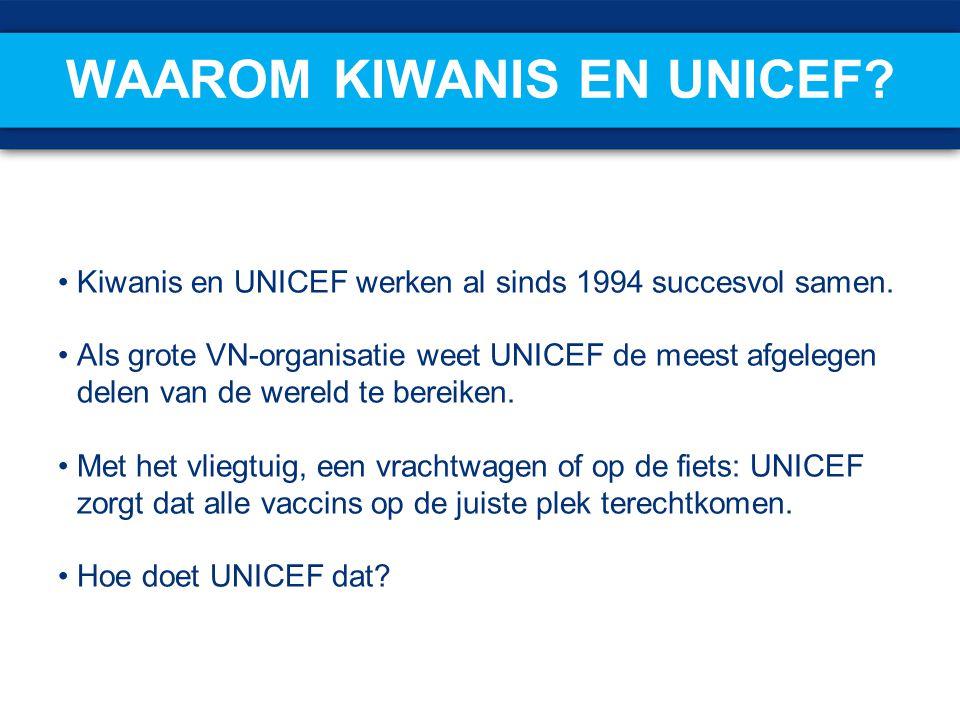 WAAROM KIWANIS EN UNICEF? Kiwanis en UNICEF werken al sinds 1994 succesvol samen. Als grote VN-organisatie weet UNICEF de meest afgelegen delen van de