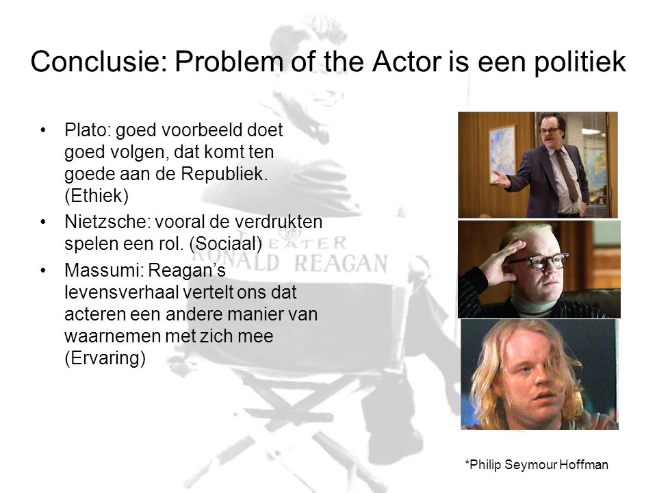 Conclusie: Problem of the Actor is een politiek Plato: goed voorbeeld doet goed volgen, dat komt ten goede aan de Republiek. (Ethiek) Nietzsche: voora