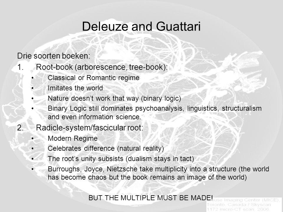 Deleuze and Guattari Drie soorten boeken: 1.Root-book (arborescence, tree-book): Classical or Romantic regime Imitates the world Nature doesn't work t