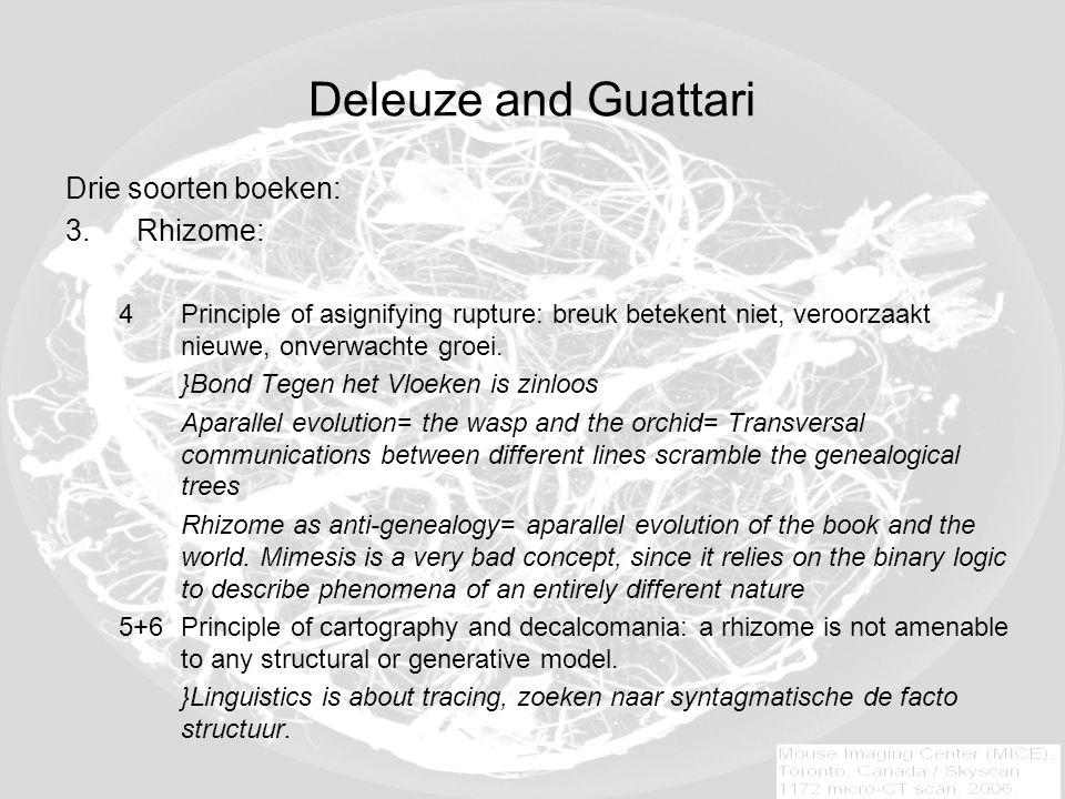 Deleuze and Guattari Drie soorten boeken: 3.Rhizome: 4Principle of asignifying rupture: breuk betekent niet, veroorzaakt nieuwe, onverwachte groei.