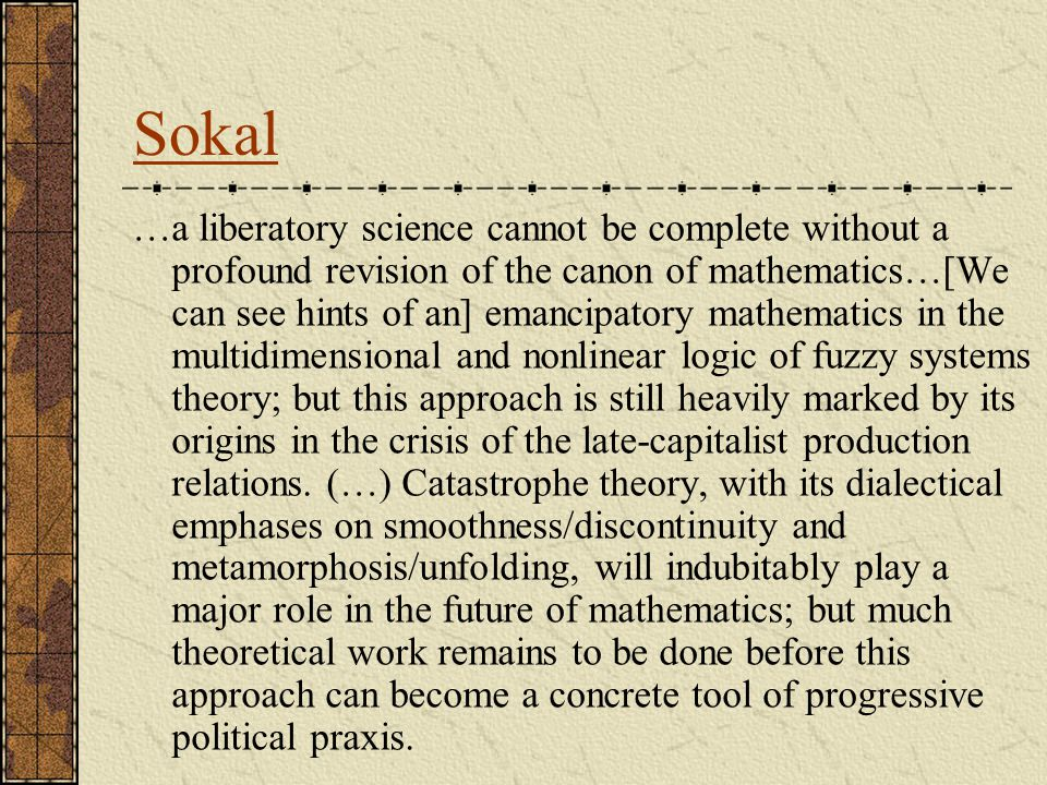 Sokal …a liberatory science cannot be complete without a profound revision of the canon of mathematics…[We can see hints of an] emancipatory mathematics in the multidimensional and nonlinear logic of fuzzy systems theory; but this approach is still heavily marked by its origins in the crisis of the late-capitalist production relations.