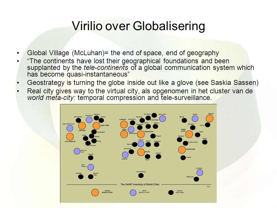 Virilio over Globalisering Global Village (McLuhan)= the end of space, end of geography The continents have lost their geographical foundations and been supplanted by the tele-continents of a global communication system which has become quasi-instantaneous Geostrategy is turning the globe inside out like a glove (see Saskia Sassen) Real city gives way to the virtual city, als opgenomen in het cluster van de world meta-city: temporal compression and tele-surveillance.