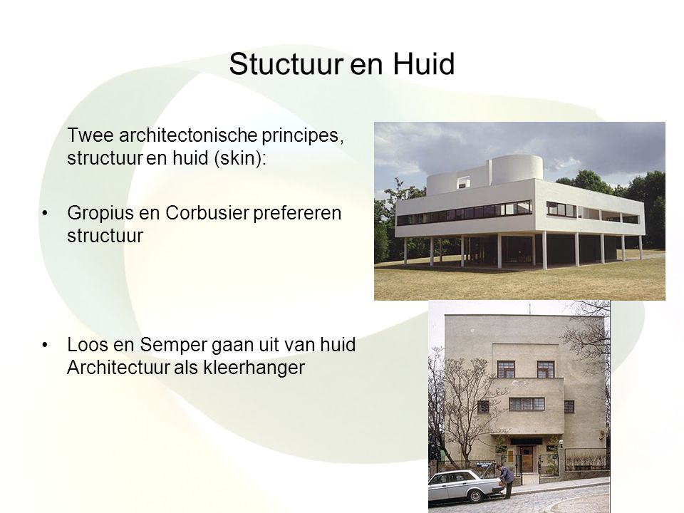 Stuctuur en Huid Twee architectonische principes, structuur en huid (skin): Gropius en Corbusier prefereren structuur Loos en Semper gaan uit van huid