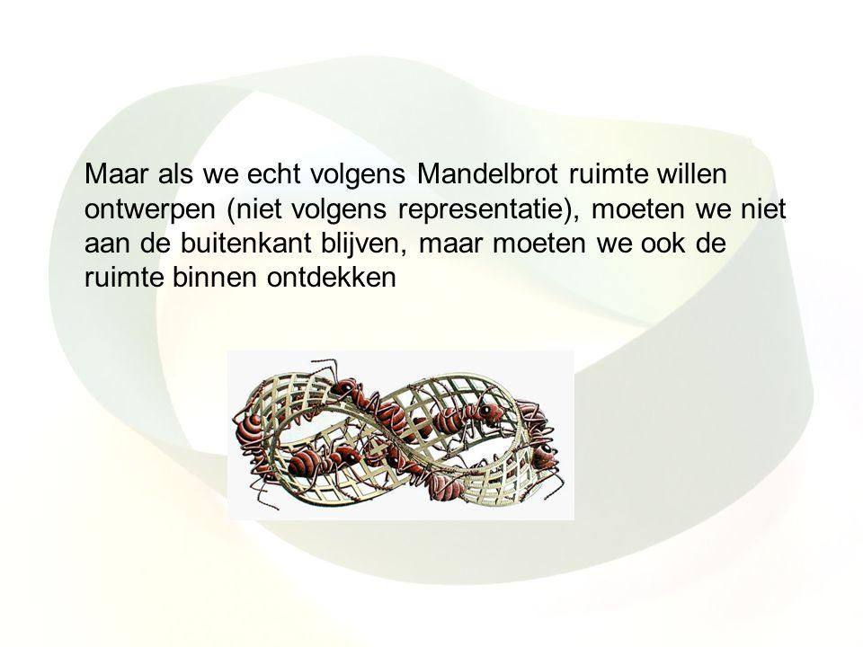Maar als we echt volgens Mandelbrot ruimte willen ontwerpen (niet volgens representatie), moeten we niet aan de buitenkant blijven, maar moeten we ook