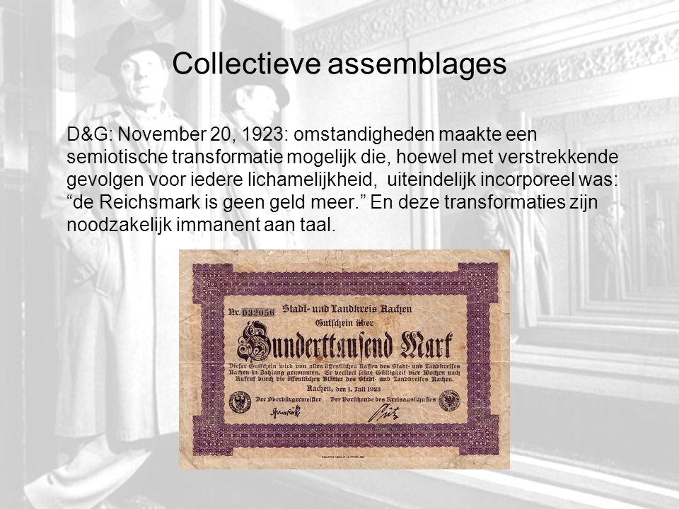 Collectieve assemblages D&G: November 20, 1923: omstandigheden maakte een semiotische transformatie mogelijk die, hoewel met verstrekkende gevolgen voor iedere lichamelijkheid, uiteindelijk incorporeel was: de Reichsmark is geen geld meer. En deze transformaties zijn noodzakelijk immanent aan taal.