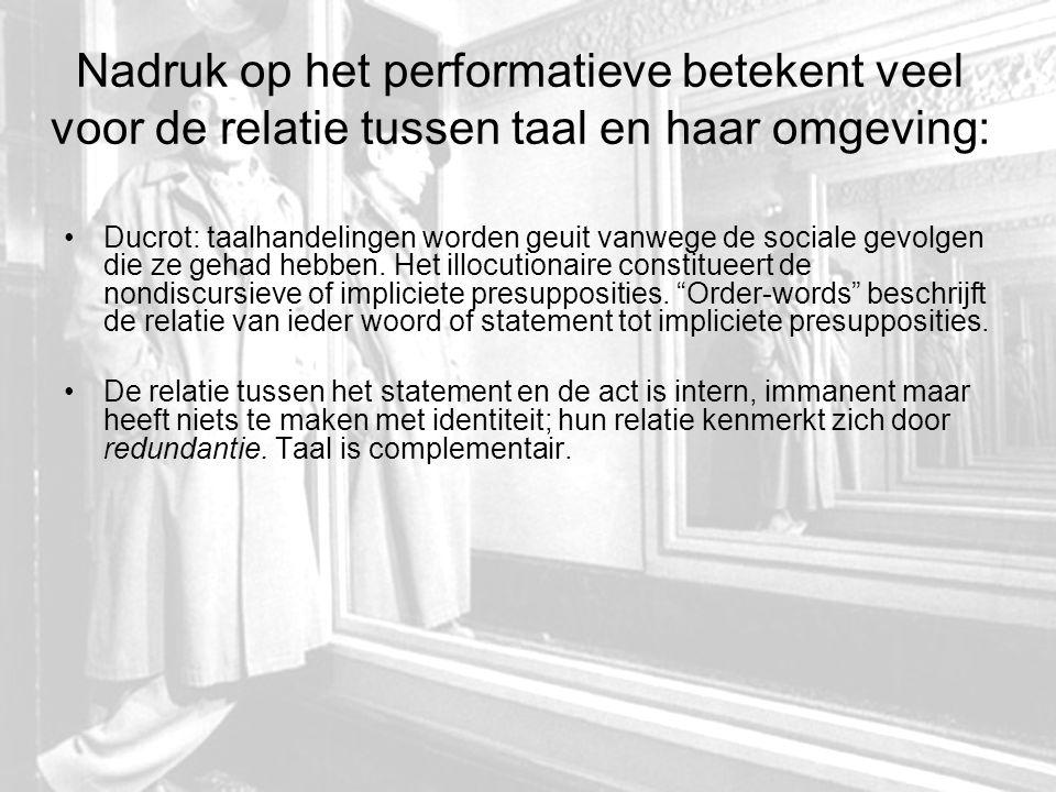 Nadruk op het performatieve betekent veel voor de relatie tussen taal en haar omgeving: Ducrot: taalhandelingen worden geuit vanwege de sociale gevolgen die ze gehad hebben.