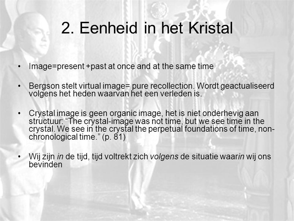 2. Eenheid in het Kristal Image=present +past at once and at the same time Bergson stelt virtual image= pure recollection. Wordt geactualiseerd volgen