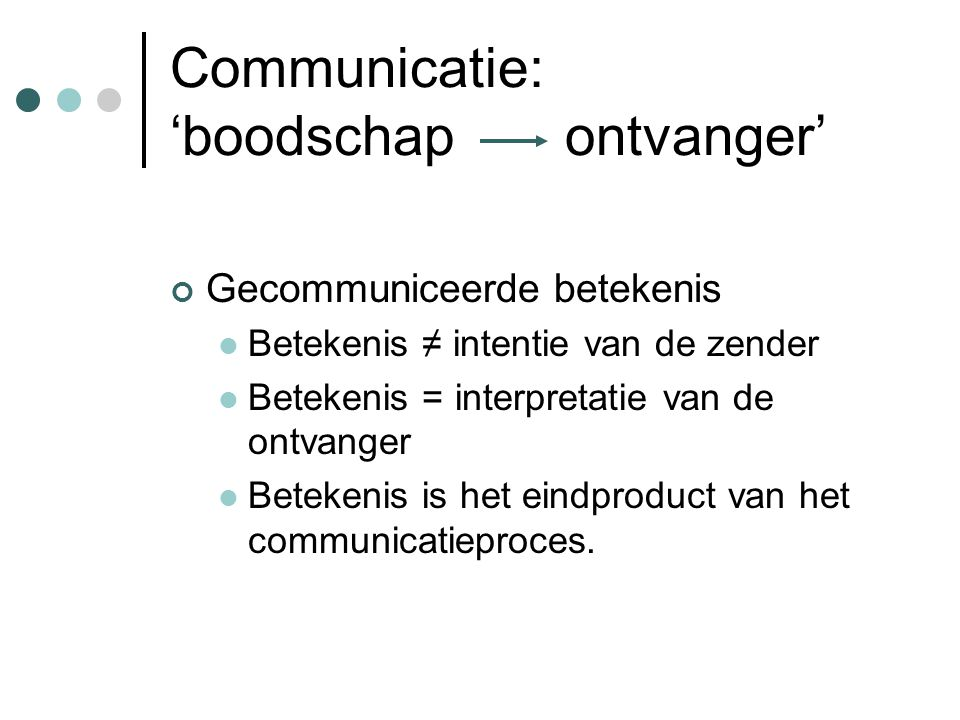 Communicatie: 'boodschap ontvanger' Gecommuniceerde betekenis Betekenis ≠ intentie van de zender Betekenis = interpretatie van de ontvanger Betekenis