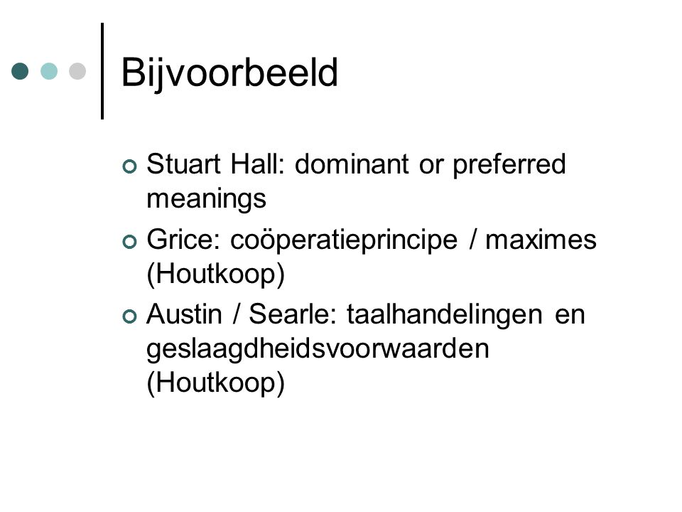 Bijvoorbeeld Stuart Hall: dominant or preferred meanings Grice: coöperatieprincipe / maximes (Houtkoop) Austin / Searle: taalhandelingen en geslaagdhe