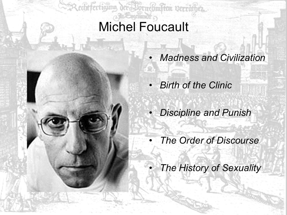 Michel Foucault Madness and Civilization Birth of the Clinic Discipline and Punish The Order of Discourse The History of Sexuality
