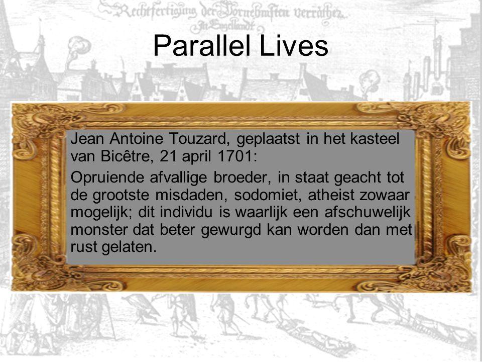Parallel Lives Jean Antoine Touzard, geplaatst in het kasteel van Bicêtre, 21 april 1701: Opruiende afvallige broeder, in staat geacht tot de grootste misdaden, sodomiet, atheist zowaar mogelijk; dit individu is waarlijk een afschuwelijk monster dat beter gewurgd kan worden dan met rust gelaten.