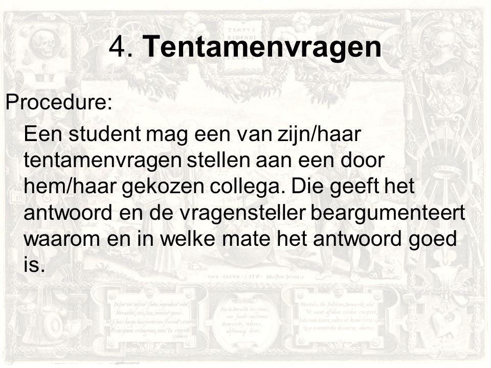 4. Tentamenvragen Procedure: Een student mag een van zijn/haar tentamenvragen stellen aan een door hem/haar gekozen collega. Die geeft het antwoord en