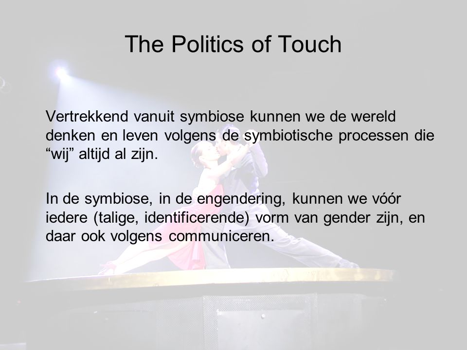 The Politics of Touch Vertrekkend vanuit symbiose kunnen we de wereld denken en leven volgens de symbiotische processen die wij altijd al zijn.