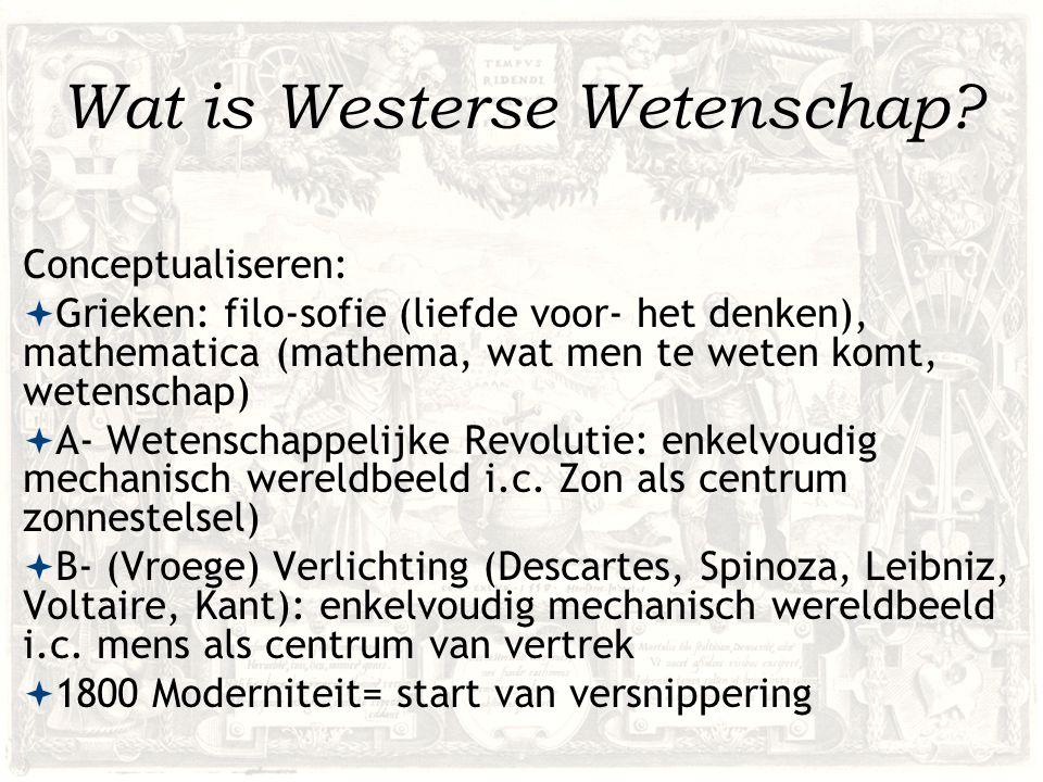 Wat is Westerse Wetenschap? Conceptualiseren:  Grieken: filo-sofie (liefde voor- het denken), mathematica (mathema, wat men te weten komt, wetenschap