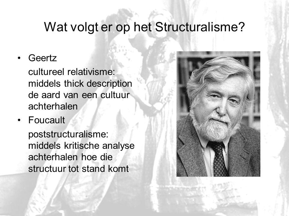 Wat volgt er op het Structuralisme? Geertz cultureel relativisme: middels thick description de aard van een cultuur achterhalen Foucault poststructura