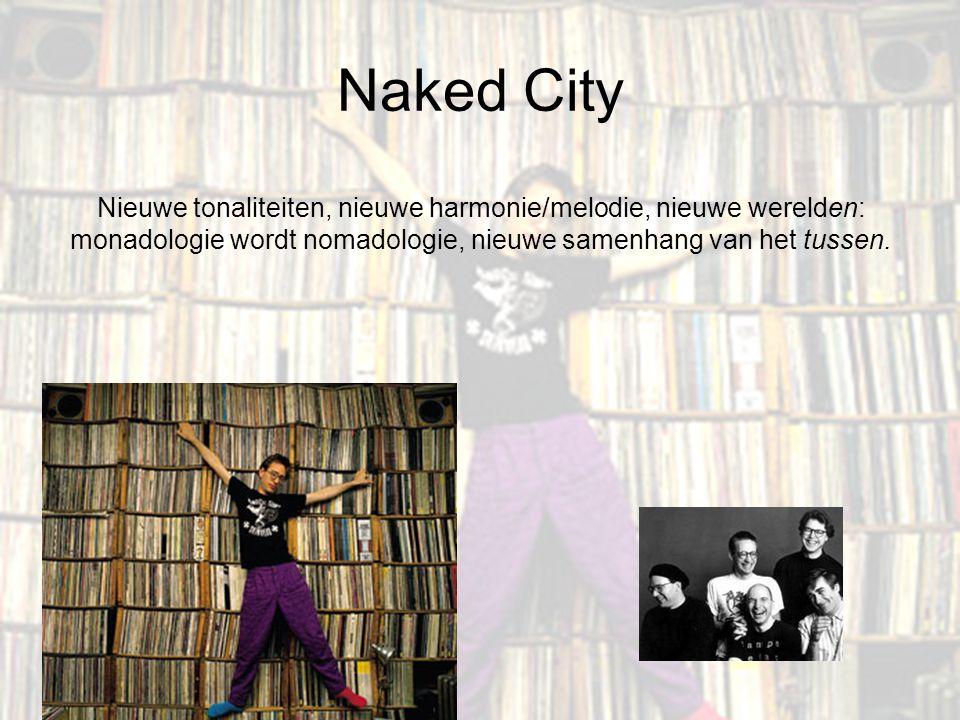Naked City Nieuwe tonaliteiten, nieuwe harmonie/melodie, nieuwe werelden: monadologie wordt nomadologie, nieuwe samenhang van het tussen.
