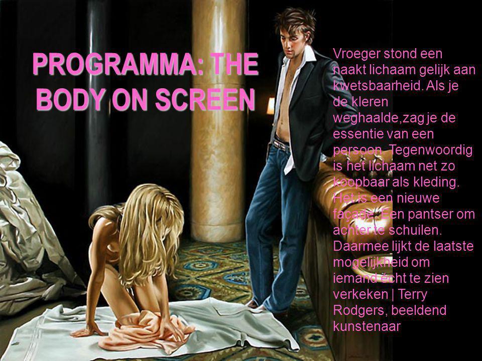 PROGRAMMA: THE BODY ON SCREEN Vroeger stond een naakt lichaam gelijk aan kwetsbaarheid. Als je de kleren weghaalde,zag je de essentie van een persoon.
