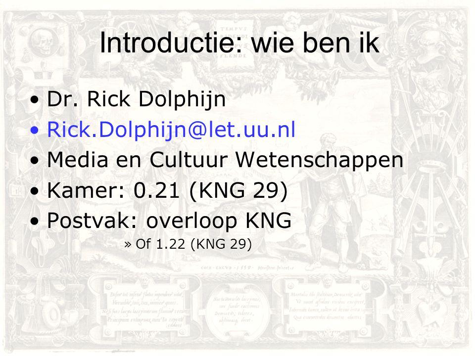 Introductie: wie ben ik Dr. Rick Dolphijn Rick.Dolphijn@let.uu.nl Media en Cultuur Wetenschappen Kamer: 0.21 (KNG 29) Postvak: overloop KNG »Of 1.22 (