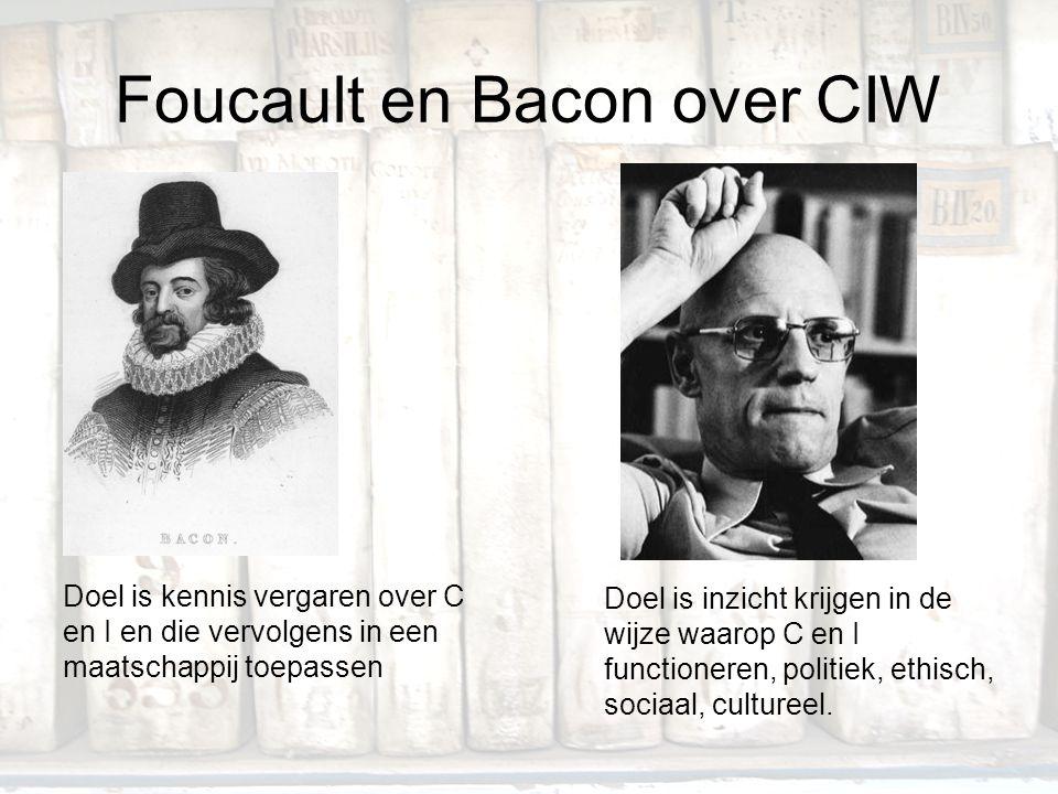 Foucault en Bacon over CIW Doel is kennis vergaren over C en I en die vervolgens in een maatschappij toepassen Doel is inzicht krijgen in de wijze waa