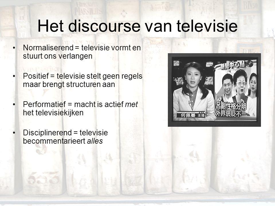 Het discourse van televisie Normaliserend = televisie vormt en stuurt ons verlangen Positief = televisie stelt geen regels maar brengt structuren aan