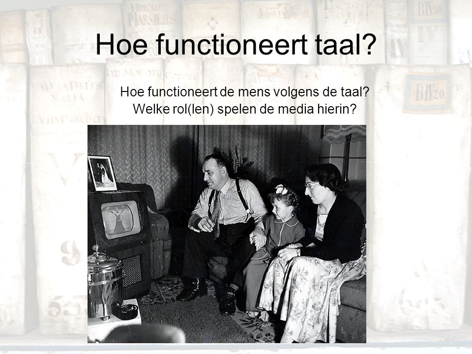 Hoe functioneert taal? Hoe functioneert de mens volgens de taal? Welke rol(len) spelen de media hierin?